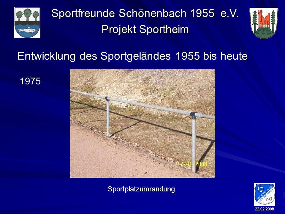 Sportfreunde Schönenbach 1955 e.V. Projekt Sportheim 22.02.2008 Entwicklung des Sportgeländes 1955 bis heute Sportplatzumrandung 1975