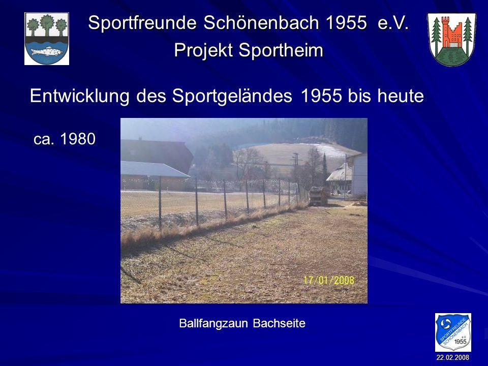 Sportfreunde Schönenbach 1955 e.V. Projekt Sportheim 22.02.2008 Entwicklung des Sportgeländes 1955 bis heute Ballfangzaun Bachseite ca. 1980