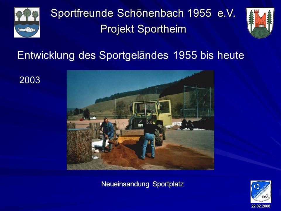 Sportfreunde Schönenbach 1955 e.V. Projekt Sportheim 22.02.2008 Entwicklung des Sportgeländes 1955 bis heute Neueinsandung Sportplatz 2003
