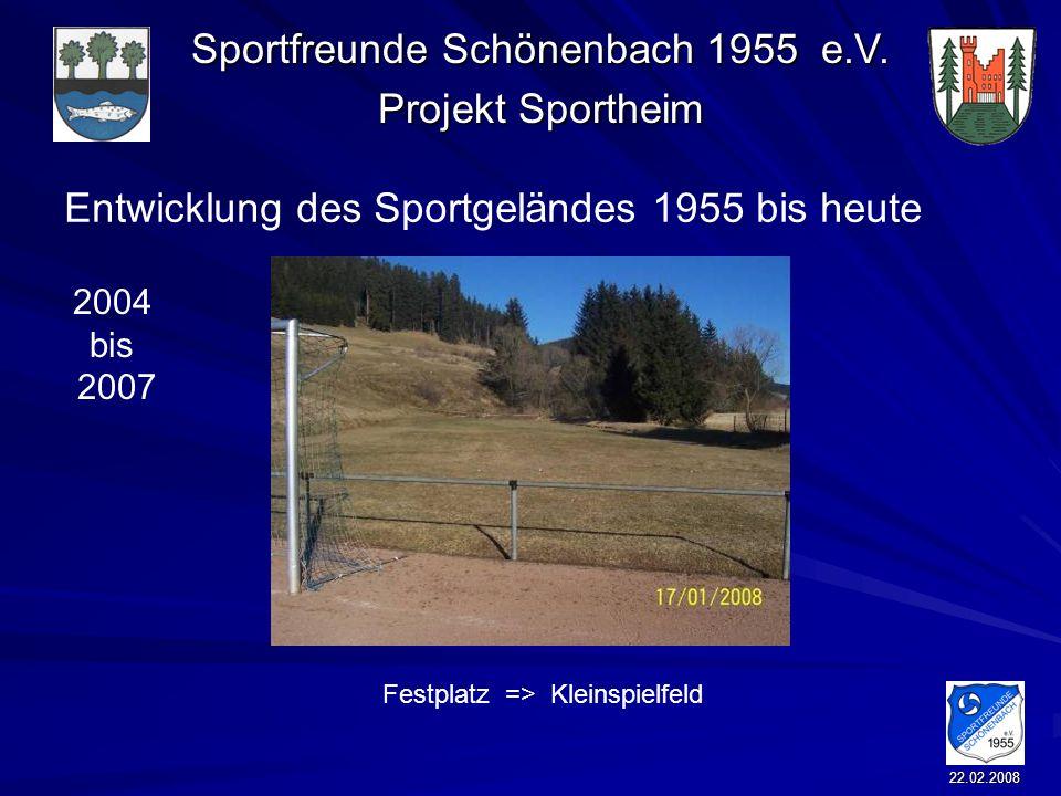 Sportfreunde Schönenbach 1955 e.V. Projekt Sportheim 22.02.2008 Entwicklung des Sportgeländes 1955 bis heute Festplatz => Kleinspielfeld 2004 bis 2007