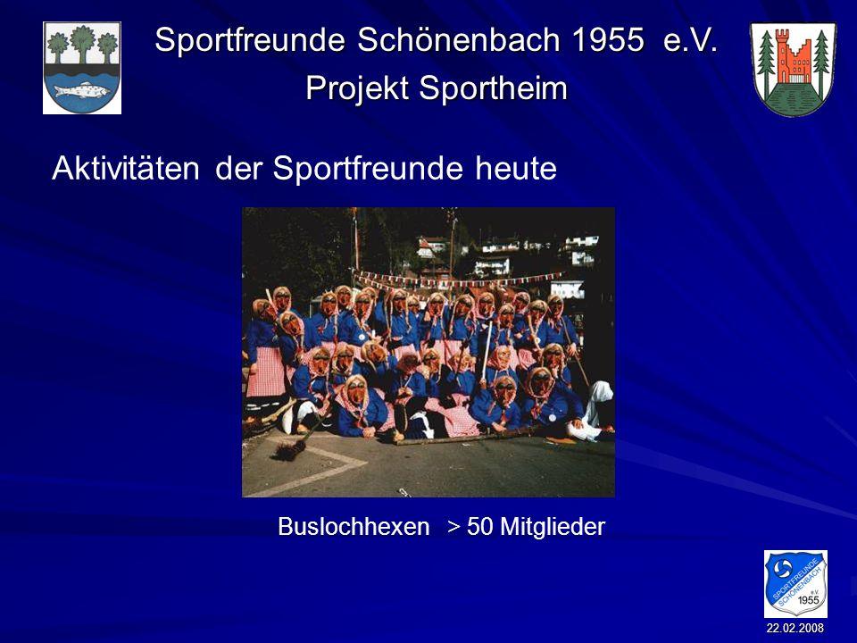 Sportfreunde Schönenbach 1955 e.V. Projekt Sportheim 22.02.2008 Aktivitäten der Sportfreunde heute Buslochhexen > 50 Mitglieder