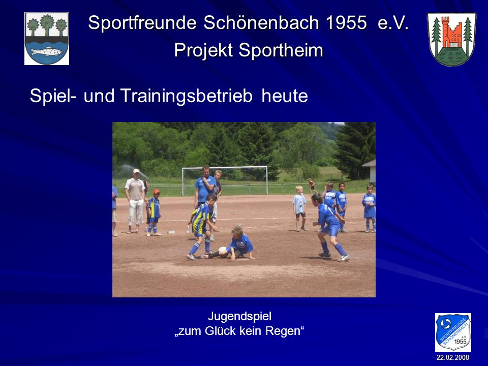 Sportfreunde Schönenbach 1955 e.V. Projekt Sportheim 22.02.2008 Spiel- und Trainingsbetrieb heute Jugendspiel zum Glück kein Regen