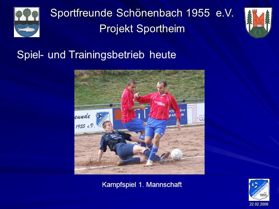Sportfreunde Schönenbach 1955 e.V. Projekt Sportheim 22.02.2008 Spiel- und Trainingsbetrieb heute Kampfspiel 1. Mannschaft