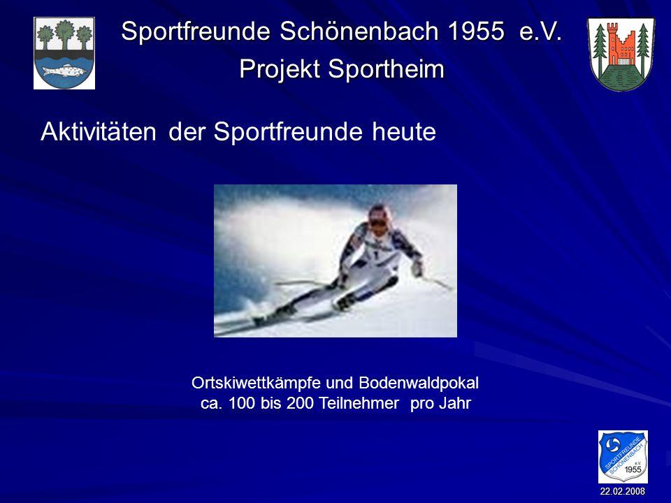 Sportfreunde Schönenbach 1955 e.V. Projekt Sportheim 22.02.2008 Aktivitäten der Sportfreunde heute Ortskiwettkämpfe und Bodenwaldpokal ca. 100 bis 200