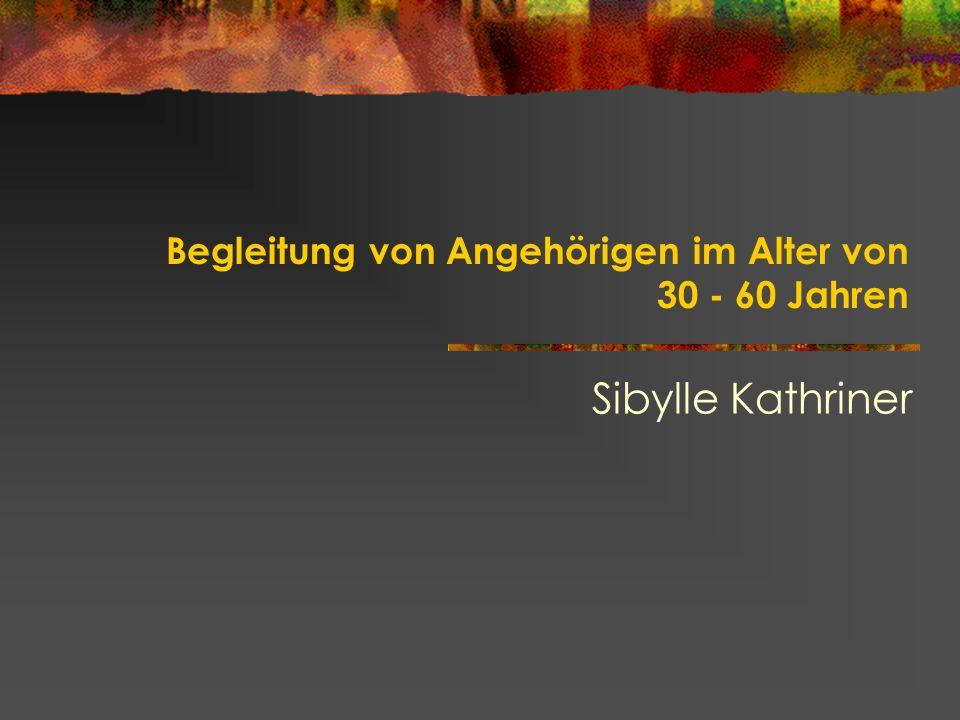 Begleitung von Angehörigen im Alter von 30 - 60 Jahren Sibylle Kathriner