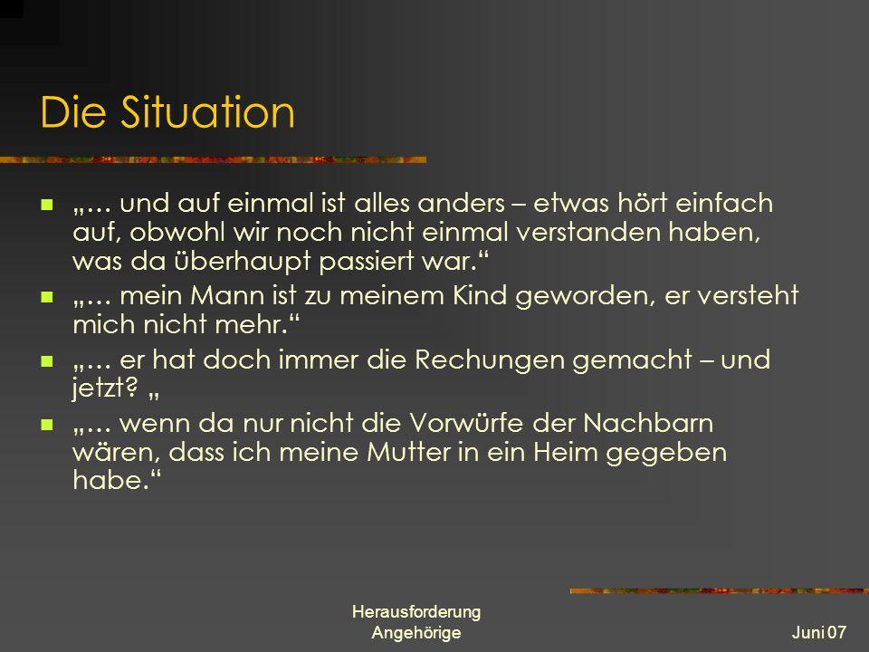 Herausforderung AngehörigeJuni 07 Die Situation … und auf einmal ist alles anders – etwas hört einfach auf, obwohl wir noch nicht einmal verstanden haben, was da überhaupt passiert war.