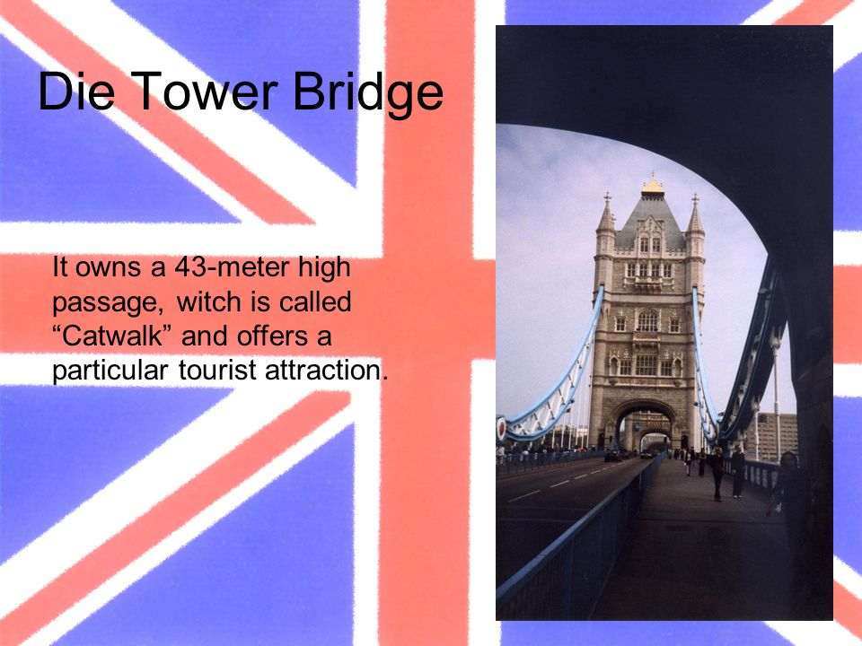 Die Tower Bridge It owns a 43-meter high passage, witch is called Catwalk and offers a particular tourist attraction.