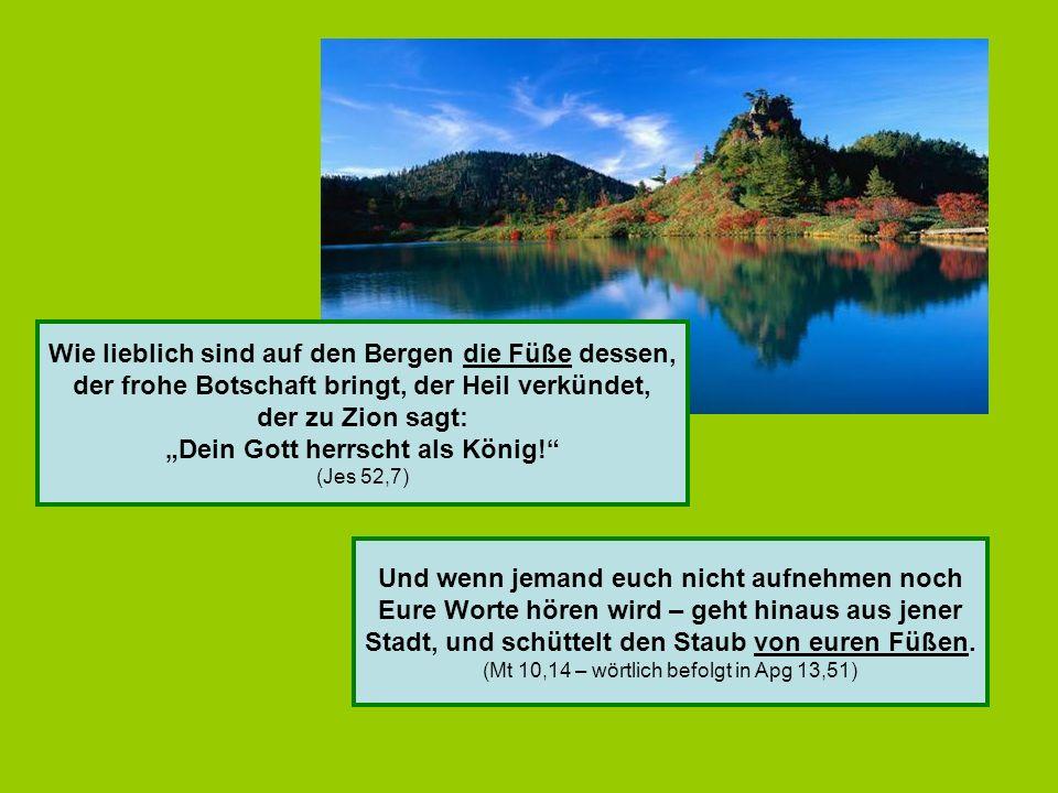 Wie lieblich sind auf den Bergen die Füße dessen, der frohe Botschaft bringt, der Heil verkündet, der zu Zion sagt: Dein Gott herrscht als König.