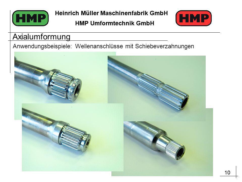 10 Heinrich Müller Maschinenfabrik GmbH HMP Umformtechnik GmbH 10 Heinrich Müller Maschinenfabrik GmbH HMP Umformtechnik GmbH Anwendungsbeispiele: Wellenanschlüsse mit Schiebeverzahnungen Axialumformung