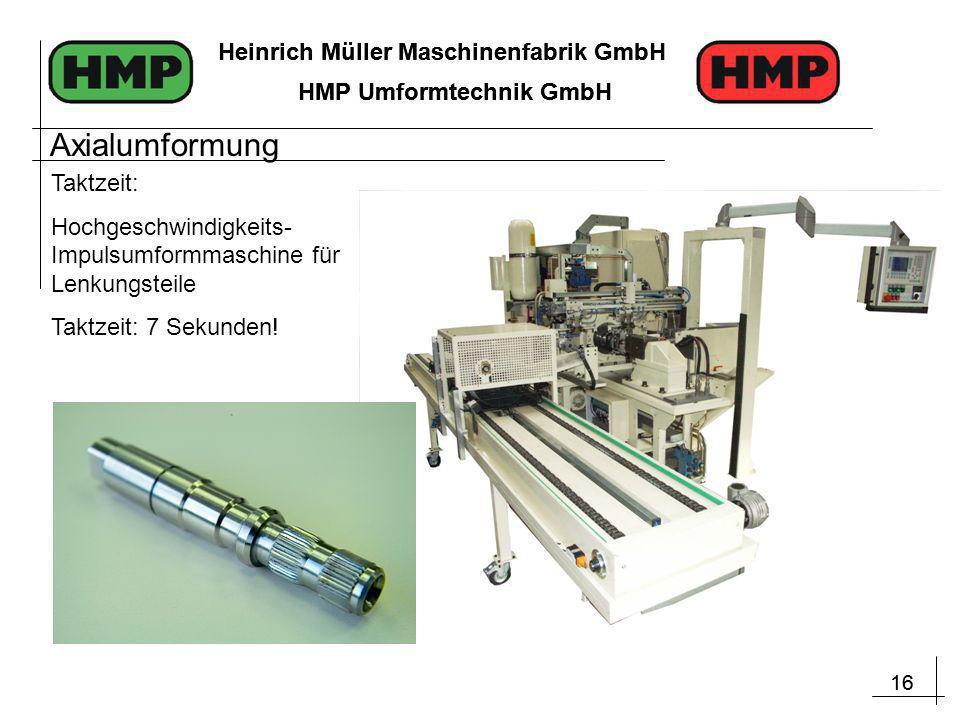 16 Heinrich Müller Maschinenfabrik GmbH HMP Umformtechnik GmbH 16 Heinrich Müller Maschinenfabrik GmbH HMP Umformtechnik GmbH Taktzeit: Hochgeschwindigkeits- Impulsumformmaschine für Lenkungsteile Taktzeit: 7 Sekunden.