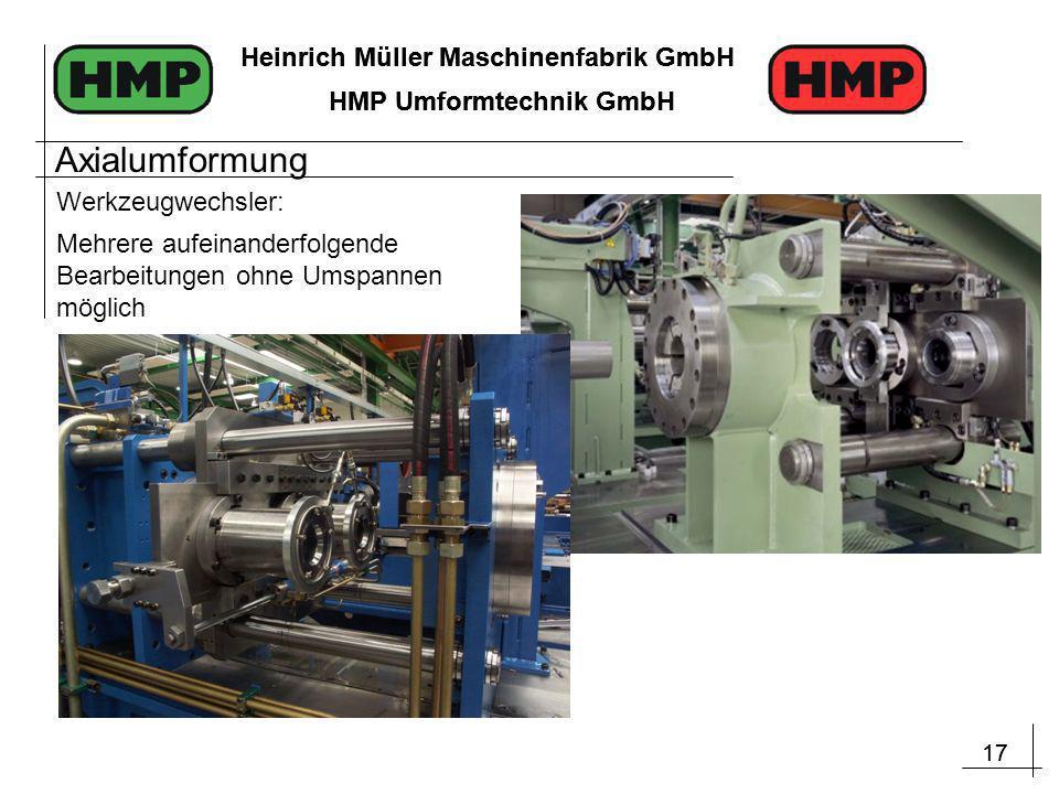 17 Heinrich Müller Maschinenfabrik GmbH HMP Umformtechnik GmbH 17 Heinrich Müller Maschinenfabrik GmbH HMP Umformtechnik GmbH Mehrere aufeinanderfolgende Bearbeitungen ohne Umspannen möglich Werkzeugwechsler: Axialumformung