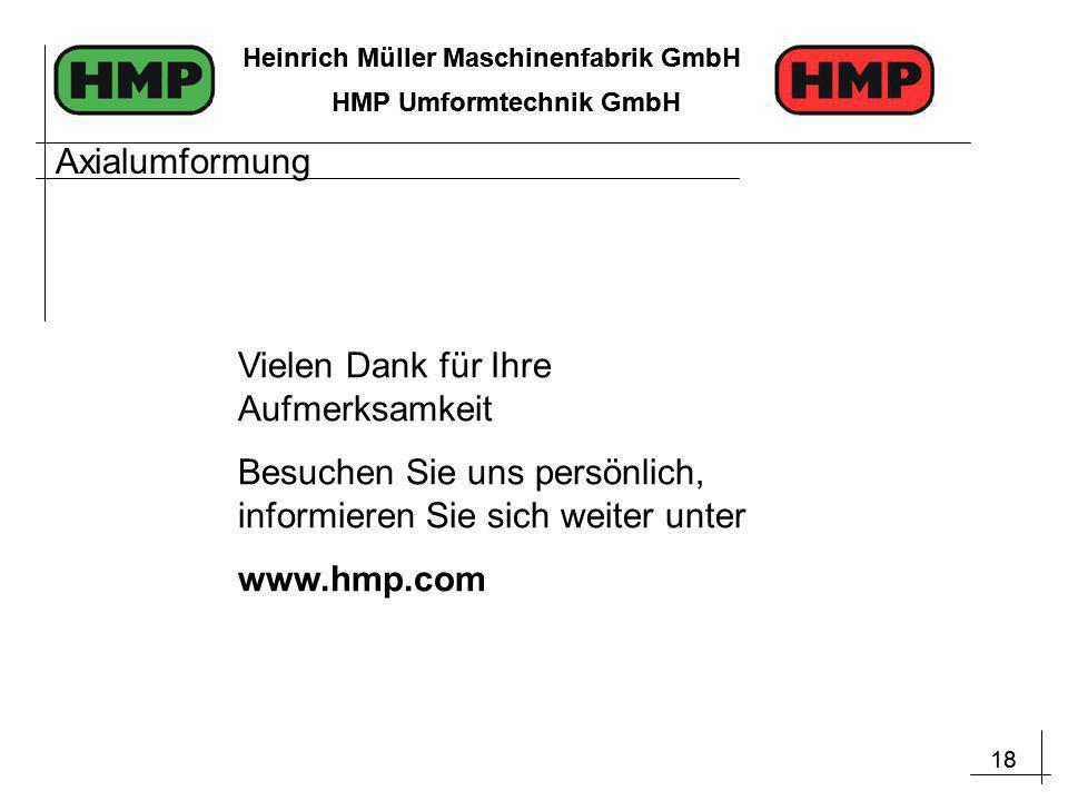 18 Heinrich Müller Maschinenfabrik GmbH HMP Umformtechnik GmbH 18 Heinrich Müller Maschinenfabrik GmbH HMP Umformtechnik GmbH Vielen Dank für Ihre Aufmerksamkeit Besuchen Sie uns persönlich, informieren Sie sich weiter unter www.hmp.com Axialumformung