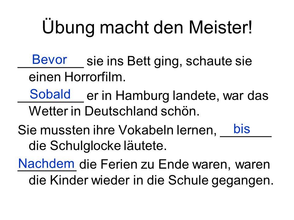 Übung macht den Meister! _________ sie ins Bett ging, schaute sie einen Horrorfilm. _________ er in Hamburg landete, war das Wetter in Deutschland sch