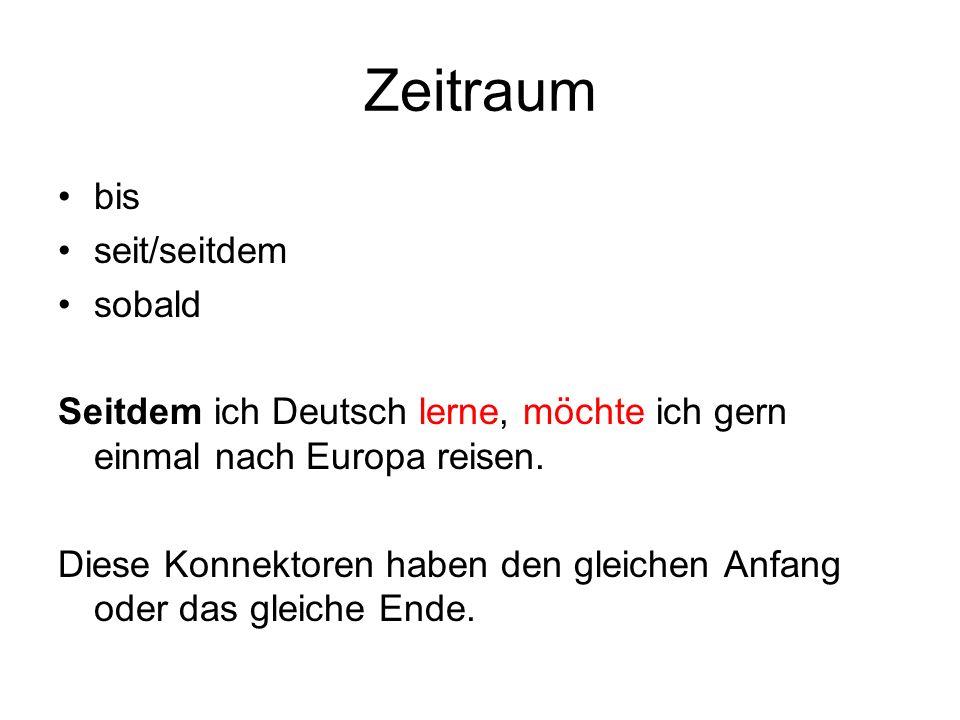 Zeitraum bis seit/seitdem sobald Seitdem ich Deutsch lerne, möchte ich gern einmal nach Europa reisen. Diese Konnektoren haben den gleichen Anfang ode