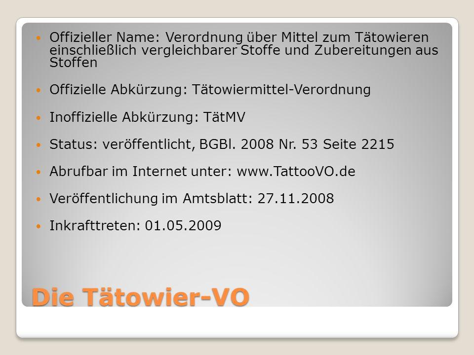 Die Tätowier-VO Offizieller Name: Verordnung über Mittel zum Tätowieren einschließlich vergleichbarer Stoffe und Zubereitungen aus Stoffen Offizielle