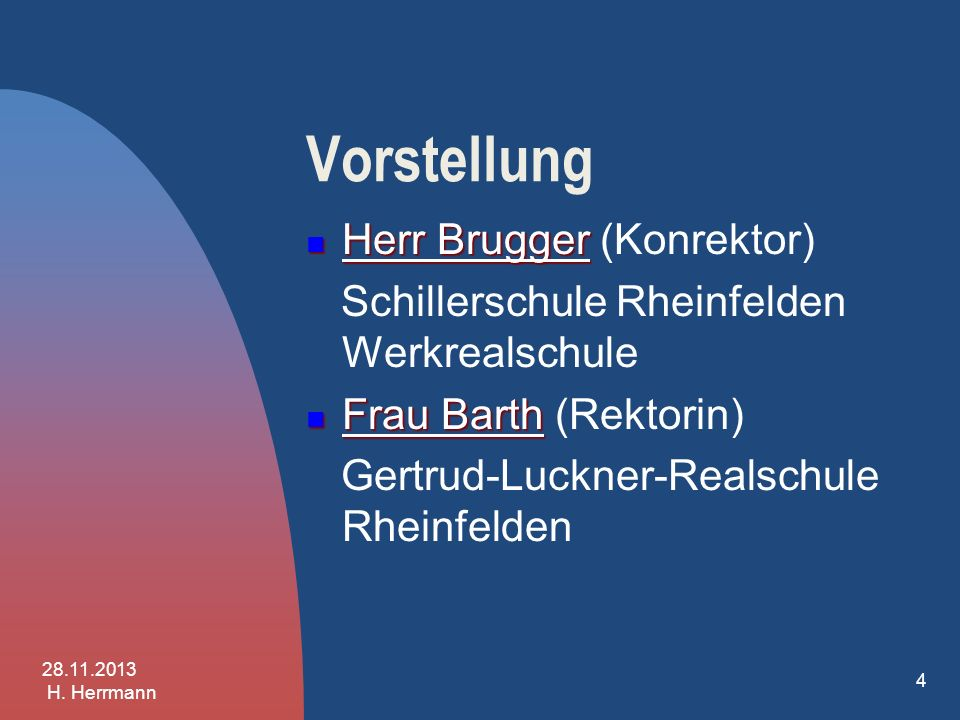 Vorstellung Herr Brugger Herr Brugger (Konrektor) Schillerschule Rheinfelden Werkrealschule 28.11.2013 H. Herrmann 3