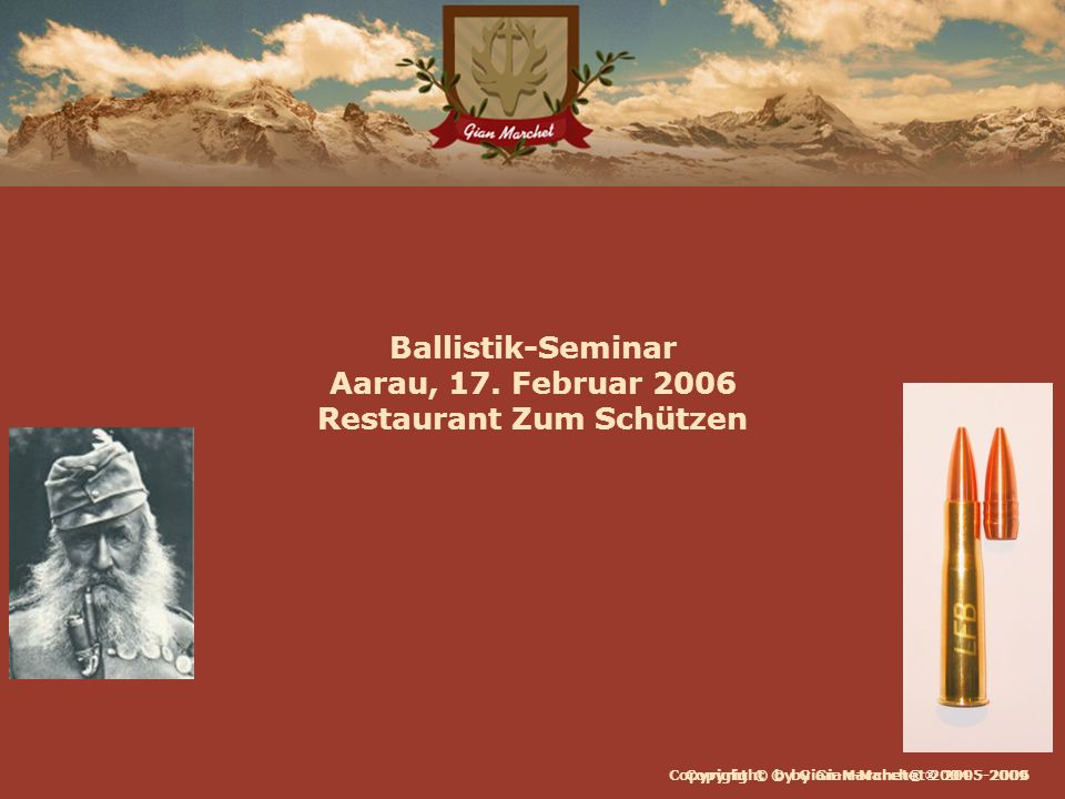 Copyright © by Gian-Marchet® 2004 - 2009 Ballistik-Seminar Aarau, 17. Februar 2006 Restaurant Zum Schützen Copyright © by Gian-Marchet ® 2005-2006