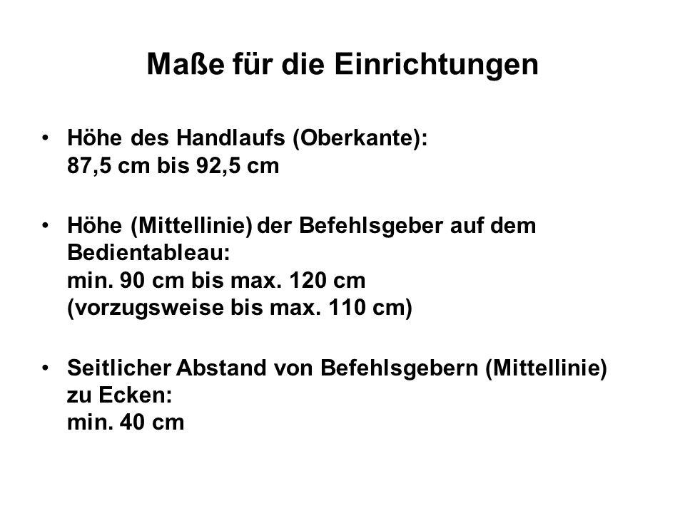 Maße für die Einrichtungen Höhe des Handlaufs (Oberkante): 87,5 cm bis 92,5 cm Höhe (Mittellinie) der Befehlsgeber auf dem Bedientableau: min. 90 cm b