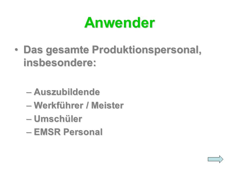 Anwender Das gesamte Produktionspersonal, insbesondere:Das gesamte Produktionspersonal, insbesondere: –Auszubildende –Werkführer / Meister –Umschüler