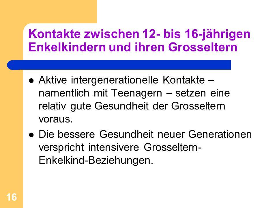 16 Kontakte zwischen 12- bis 16-jährigen Enkelkindern und ihren Grosseltern Aktive intergenerationelle Kontakte – namentlich mit Teenagern – setzen ei