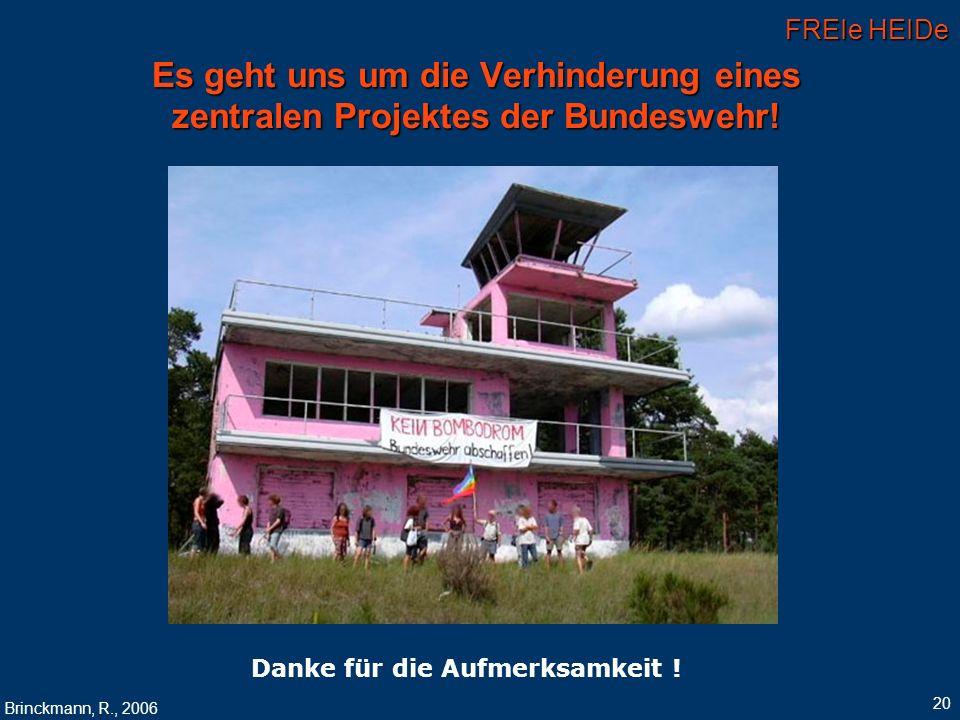 FREIe HEIDe Brinckmann, R., 2006 20 Es geht uns um die Verhinderung eines zentralen Projektes der Bundeswehr! Danke für die Aufmerksamkeit !