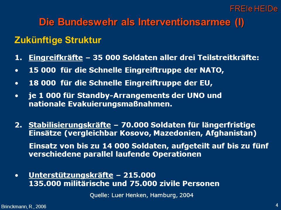FREIe HEIDe Brinckmann, R., 2006 5 Die Bundeswehr als Interventionsarmee (II) Laufende Umstrukturierungen Einsparungen bis ca.