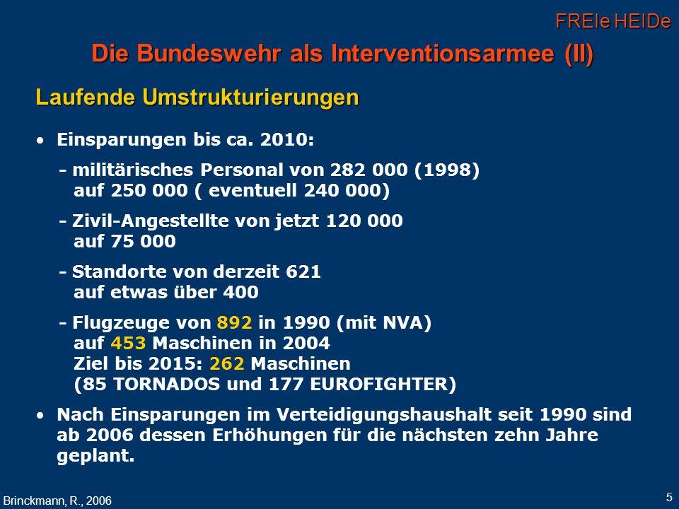 FREIe HEIDe Brinckmann, R., 2006 6 Die zukünftige Rolle der Bundeswehr in internationalen Einsätzen Für die NATO Response Force (ab 2005): - 21 000 Soldaten aus 26 NATO-Mitgliedstaaten - 6 000 Soldaten aus Deutschland (28 %) Für die Schnelle Eingreiftruppe der EU (ab 2010/2012): - insgesamt 80 000 Mann, - 18 000 Soldaten aus Deutschland (22,5 %), gefolgt von Großbritannien: 12 500, Italien und Frankreich: je 12 000 - Die Truppen werden binnen 60 Tagen voll verlegefähig und für eine Einsatzdauer von bis zu 1 Jahr ausgelegt sein.