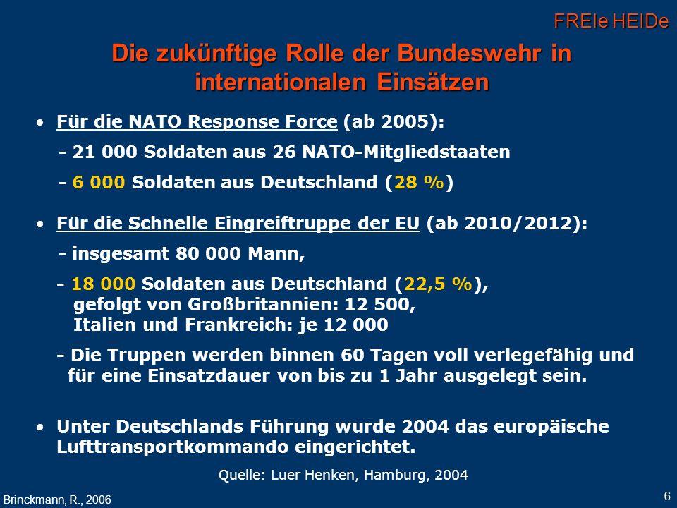 FREIe HEIDe Brinckmann, R., 2006 6 Die zukünftige Rolle der Bundeswehr in internationalen Einsätzen Für die NATO Response Force (ab 2005): - 21 000 So
