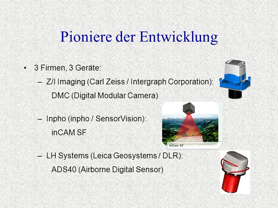 Pioniere der Entwicklung –LH Systems (Leica Geosystems / DLR): ADS40 (Airborne Digital Sensor) –Inpho (inpho / SensorVision): inCAM SF 3 Firmen, 3 Ger