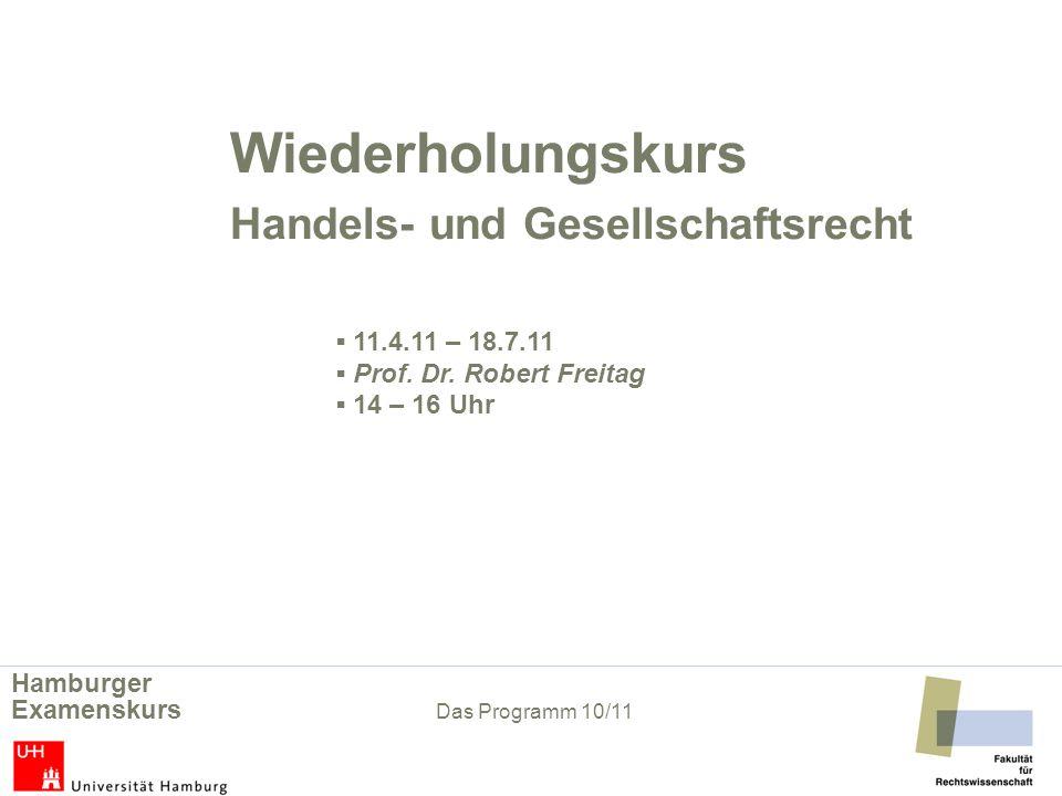 Wiederholungskurs Handels- und Gesellschaftsrecht 11.4.11 – 18.7.11 Prof. Dr. Robert Freitag 14 – 16 Uhr Hamburger Examenskurs Das Programm 10/11