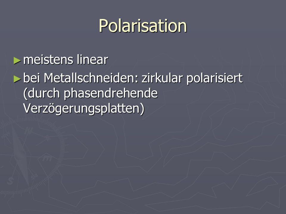 Polarisation meistens linear meistens linear bei Metallschneiden: zirkular polarisiert (durch phasendrehende Verzögerungsplatten) bei Metallschneiden:
