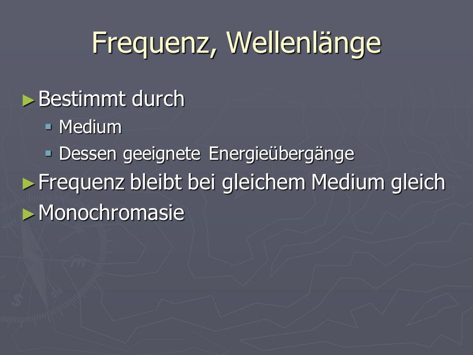 Frequenz, Wellenlänge Bestimmt durch Bestimmt durch Medium Medium Dessen geeignete Energieübergänge Dessen geeignete Energieübergänge Frequenz bleibt