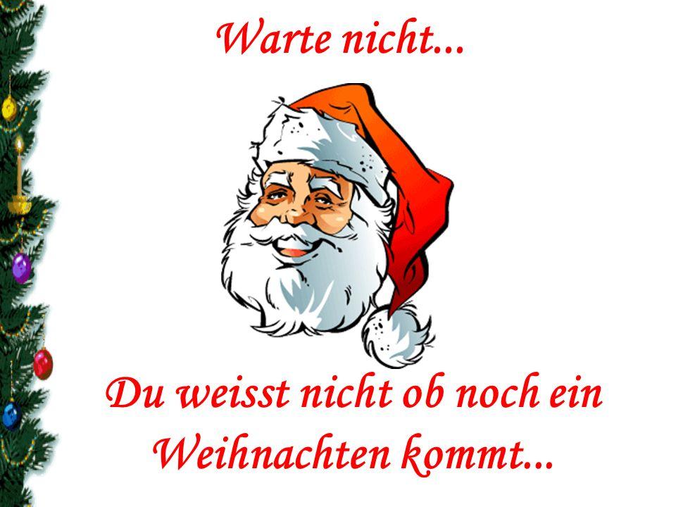 Warte nicht... Du weisst nicht ob noch ein Weihnachten kommt...