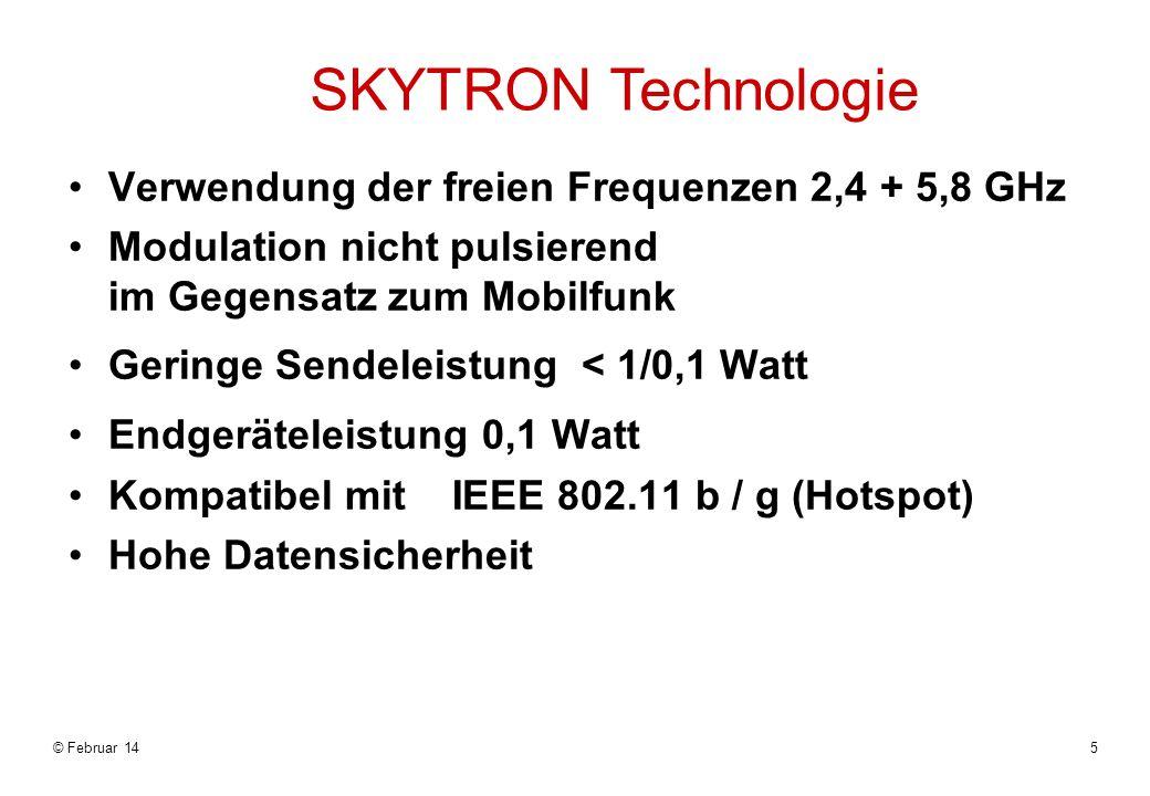 © Februar 145 SKYTRON Technologie Verwendung der freien Frequenzen 2,4 + 5,8 GHz Modulation nicht pulsierend im Gegensatz zum Mobilfunk Geringe Sendeleistung < 1/0,1 Watt Endgeräteleistung 0,1 Watt Kompatibel mit IEEE 802.11 b / g (Hotspot) Hohe Datensicherheit