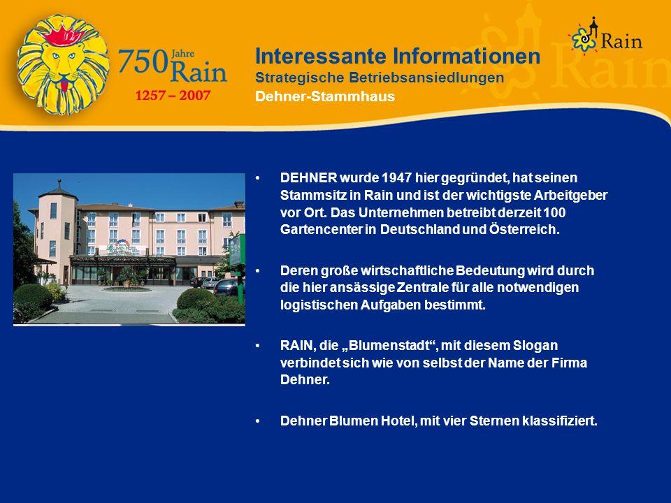 Interessante Informationen Strategische Betriebsansiedlungen Dehner-Stammhaus DEHNER wurde 1947 hier gegründet, hat seinen Stammsitz in Rain und ist d
