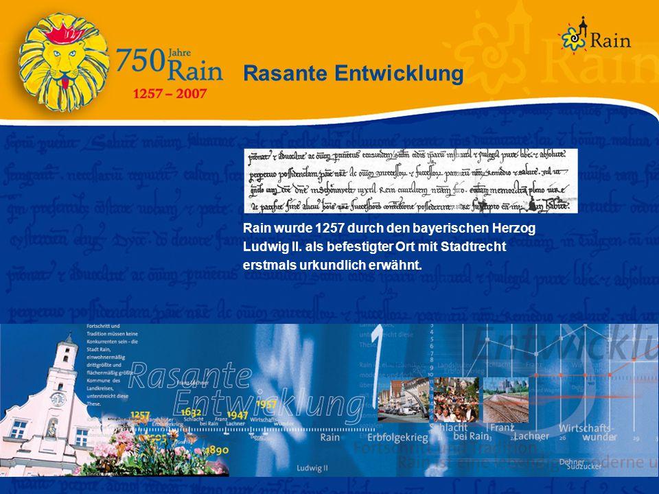 Rasante Entwicklung Rain wurde 1257 durch den bayerischen Herzog Ludwig II. als befestigter Ort mit Stadtrecht erstmals urkundlich erwähnt.