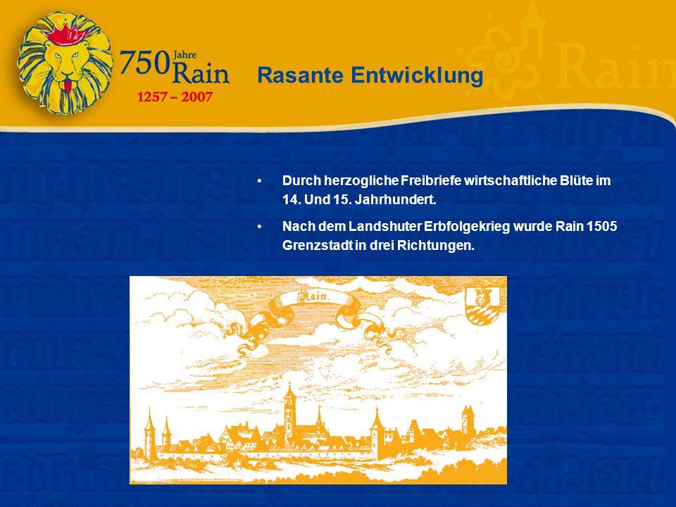 Rasante Entwicklung Durch herzogliche Freibriefe wirtschaftliche Blüte im 14. Und 15. Jahrhundert. Nach dem Landshuter Erbfolgekrieg wurde Rain 1505 G