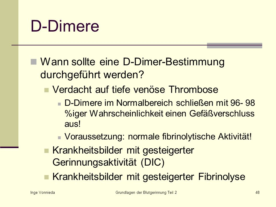 Inge Vonnieda Grundlagen der Blutgerinnung Teil 248 D-Dimere Wann sollte eine D-Dimer-Bestimmung durchgeführt werden? Verdacht auf tiefe venöse Thromb