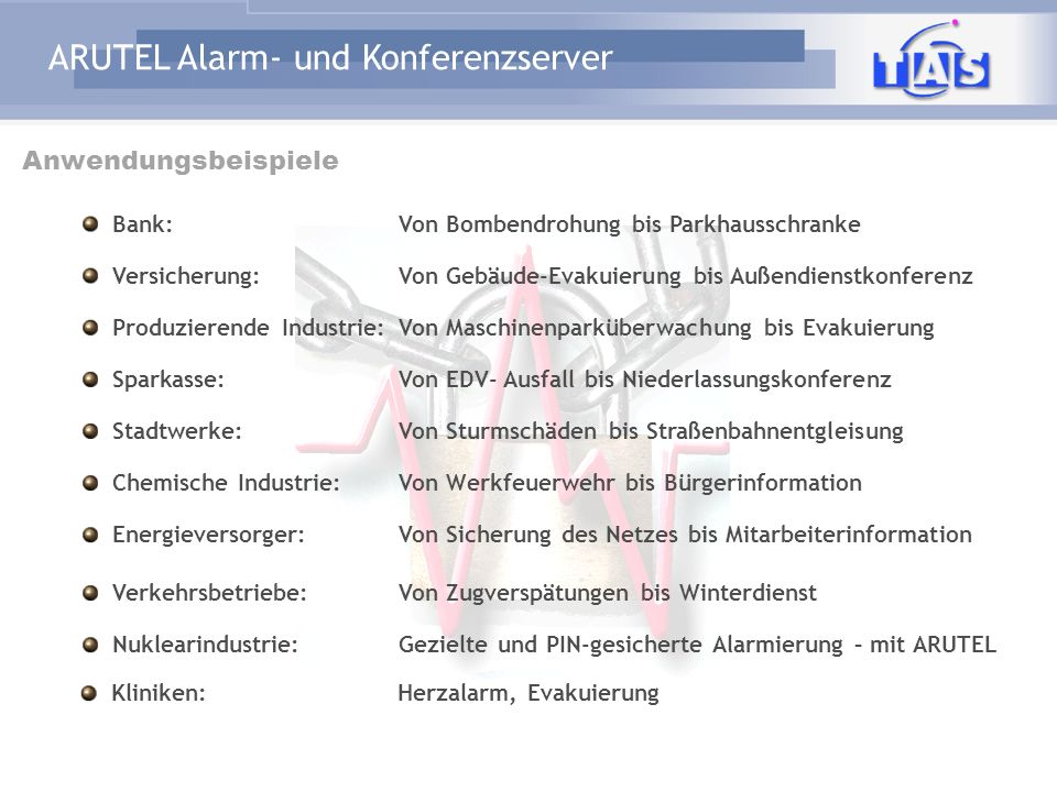 ARUTEL Alarm- und Konferenzserver Warum ? Mobilisierung des Bereitschaftspersonals von (Werk-)Feuerwehren, Rettungsdiensten Gezielte Evakuierung – nur