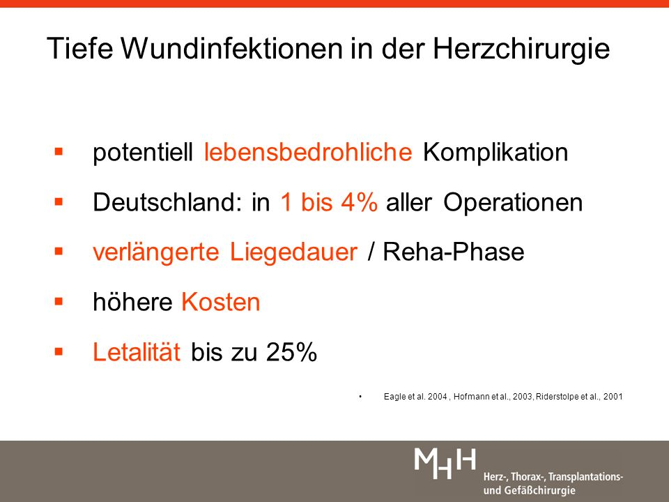 Tiefe Wundinfektionen in der Herzchirurgie potentiell lebensbedrohliche Komplikation Deutschland: in 1 bis 4% aller Operationen verlängerte Liegedauer / Reha-Phase höhere Kosten Letalität bis zu 25% Eagle et al.