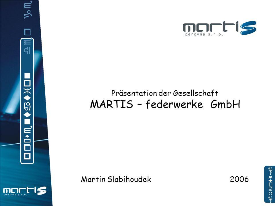 Präsentation der Gesellschaft MARTIS – federwerke GmbH Martin Slabihoudek 2006 p r ä s e n t a t i o n d e r g e s e l l s c h a f t www.martis.cz