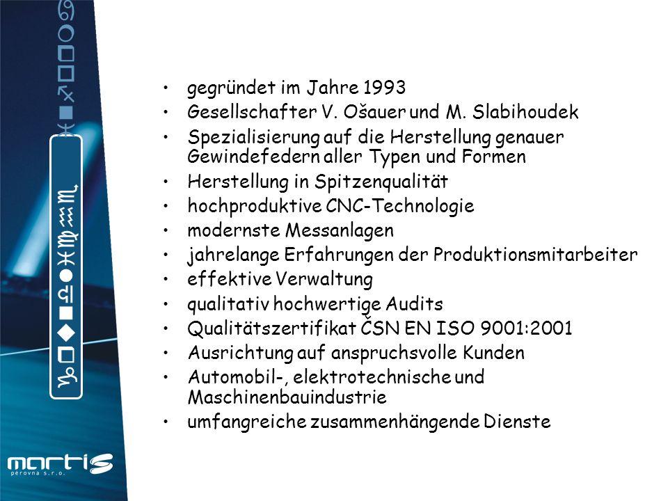 MARTIS – federwerke s.r.o.www.martis.czwww.martis.cz Jinonická 329, CZ-15800 Praha 5martis@martis.czmartis@martis.cz tel, fax :+ 420 251 045 108 + 420 251 045 110 Vlastimil Ošauer (Vertriebsleiter) vlastimil@martis.czvlastimil@martis.cz Martin Slabihoudek (Direktor für Produktion) martin@martis.czmartin@martis.cz Milan Leimann (Technische Produktvorbereitung)milan@martis.czmilan@martis.cz Bohumil Dundr (Versandleiter)bohumil@martis.czbohumil@martis.cz Bestellungbestellung@martis.czbestellung@martis.cz Id.-Nr.: 64 94 06 91 Ust.-Id.-Nr.: CZ 64 94 06 91 Bankverbindung GE Money Bank a.s.