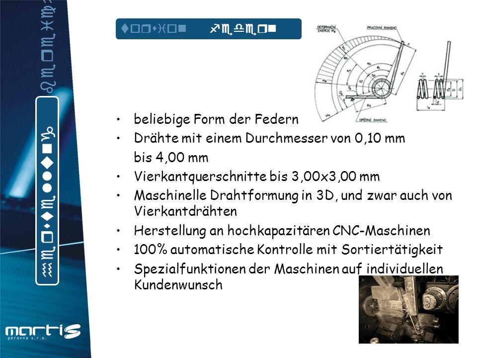 beliebige Form der Federn Drähte mit einem Durchmesser von 0,10mm bis 4,00 mm Vierkantquerschnitte bis 3,00x3,00 mm Maschinelle Drahtformung in 3D, und zwar auch von Vierkantdrähten Herstellung an hochkapazitären CNC-Maschinen 100% automatische Kontrolle mit Sortiertätigkeit Spezialfunktionen der Maschinen auf individuellen Kundenwunsch form federn h e r s t e l l u n g b e r e i c h