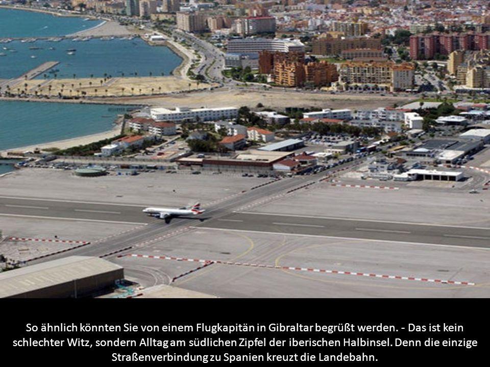 So ähnlich könnten Sie von einem Flugkapitän in Gibraltar begrüßt werden. - Das ist kein schlechter Witz, sondern Alltag am südlichen Zipfel der iberi