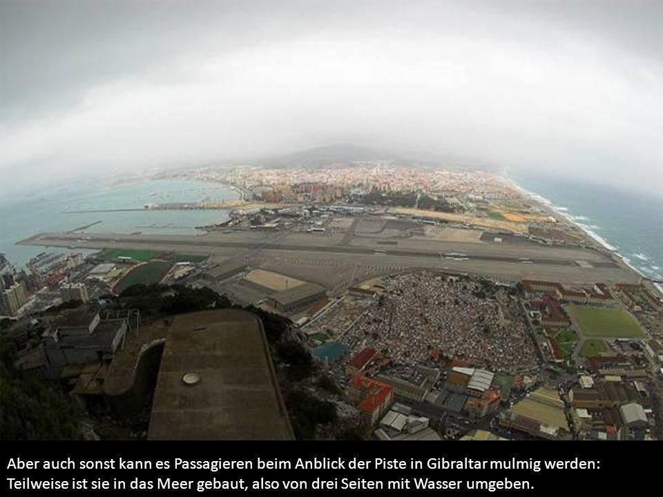 Aber auch sonst kann es Passagieren beim Anblick der Piste in Gibraltar mulmig werden: Teilweise ist sie in das Meer gebaut, also von drei Seiten mit