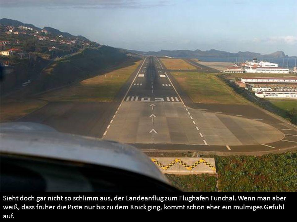 Sieht doch gar nicht so schlimm aus, der Landeanflug zum Flughafen Funchal. Wenn man aber weiß, dass früher die Piste nur bis zu dem Knick ging, kommt