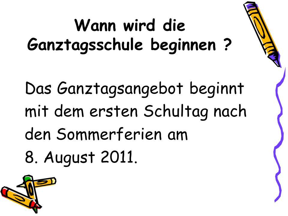 Wann wird die Ganztagsschule beginnen ? Das Ganztagsangebot beginnt mit dem ersten Schultag nach den Sommerferien am 8. August 2011.