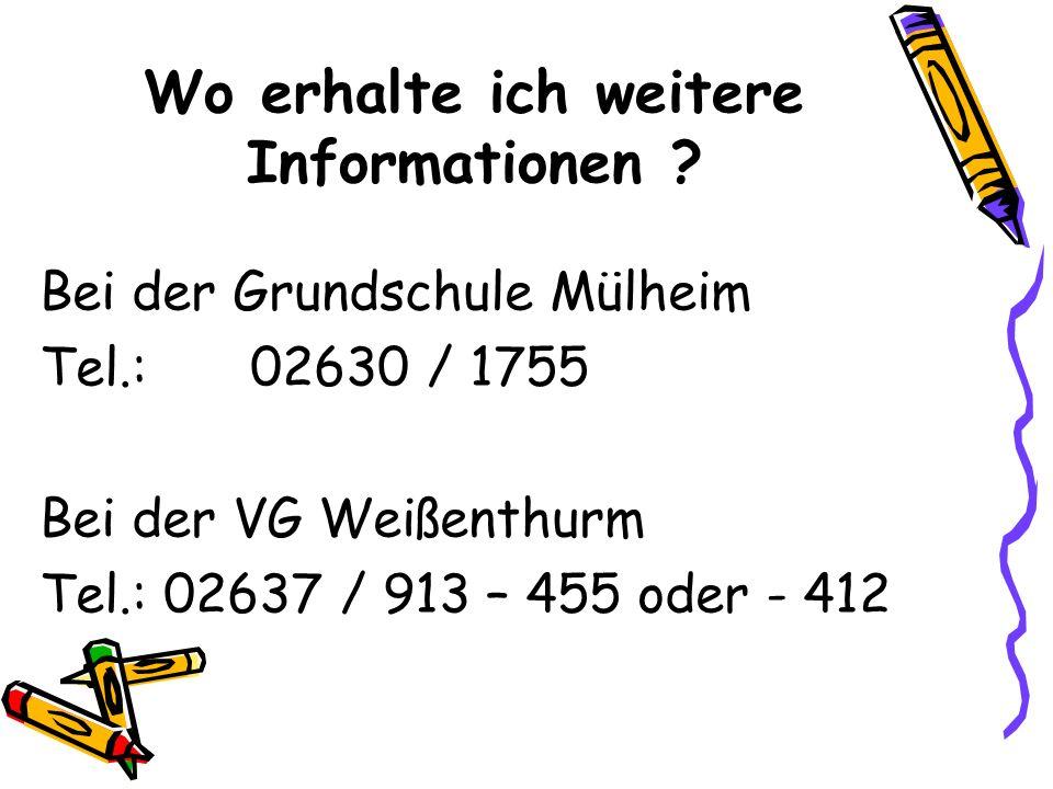 Wo erhalte ich weitere Informationen ? Bei der Grundschule Mülheim Tel.:02630 / 1755 Bei der VG Weißenthurm Tel.: 02637 / 913 – 455 oder - 412