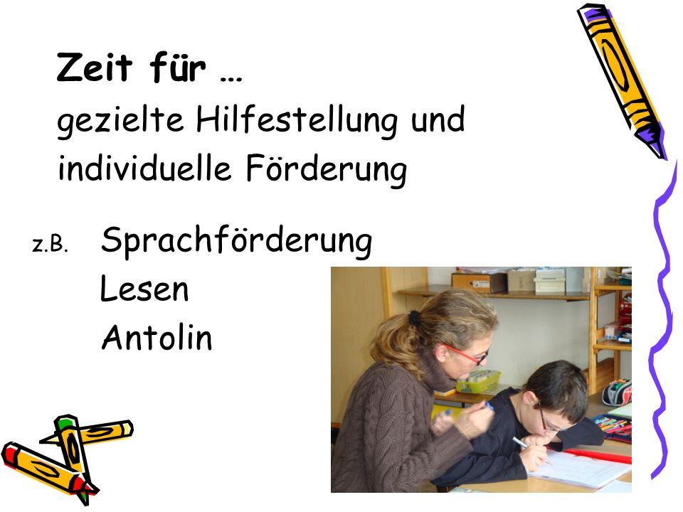 Zeit für … gezielte Hilfestellung und individuelle Förderung z.B. Sprachförderung Lesen Antolin