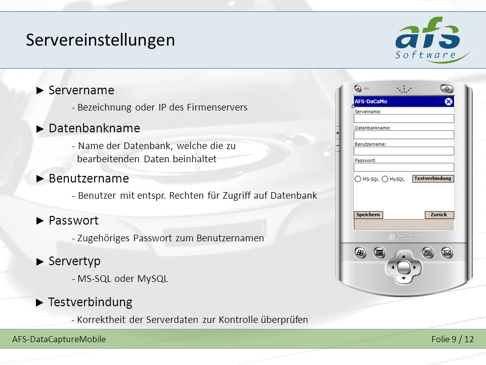 AFS-DataCaptureMobileFolie 9 / 12 Servereinstellungen Servername - Bezeichnung oder IP des Firmenservers Datenbankname - Name der Datenbank, welche di